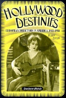 Hollywood Destinies: European Directors in America, 1922-1931 - Graham Petrie