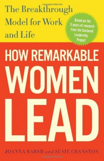 How Remarkable Women Lead: The Breakthrough Model for Work and Life - 'Joanna Barsh', 'Susie Cranston', 'Geoffrey Lewis'