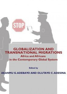 Globalization and Transnational Migrations: Africa and Africans in the Contemporary Global System - Akanmu Adebayo, Olutayo C. Adesina