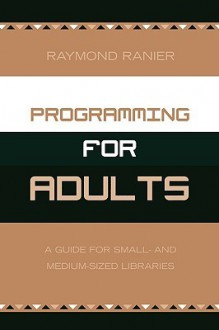 Programming for Adults: A Guide for Small and Medium Sized Libraries - Raymond Ranier
