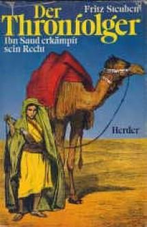 Der Thronfolger. Ibn Saud erkämpft sein Recht - Fritz Steuben, Erhard Wittek