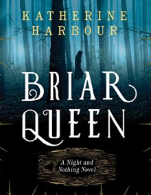 Briar Queen: A Night and Nothing Novel (Night and Nothing Novels) - Katherine Harbour