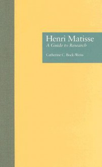 Henri Matisse: A Guide to Research - Catherine C. Bock-Weiss
