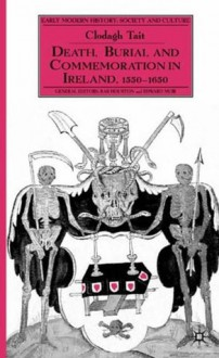 Death, Burial and Commemoration in Ireland, 1550-1650 - Clodagh Tait