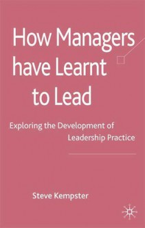 How Managers have Learnt to Lead: Exploring the Development of Leadership Practice - Steve Kempster