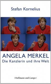 Angela Merkel: Die Kanzlerin und ihre Welt - Stefan Kornelius