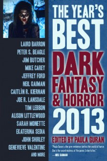 The Year's Best Dark Fantasy & Horror, 2013 Edition - John Shirley, Mike Carey, Caitlín R. Kiernan, Theodora Goss, Laird Barron, Joe R. Lansdale, Joseph Bruchac, Tim Lebbon, Jeffrey Ford, Terry Dowling, Ellen Klages, Melanie Tem, Sarah Monette, Stephen Graham Jones, Marc Laidlaw, John Langan, Peter S. Beagle, Peter Bell, Paul