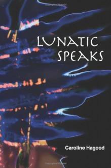 Lunatic Speaks - Caroline Hagood