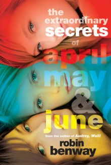 The Extraordinary Secrets of April, May, & June - Robin Benway