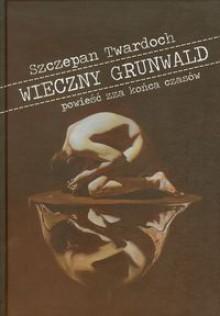 Wieczny Grunwald: Powieść zza końca czasów - Szczepan Twardoch