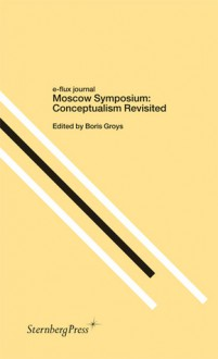 Moscow Symposium: Conceptualism Revisited (e-flux journal) - Boris Groys, Claire Bishop, Keti Chukhrov, Ekaterina Degot, Jörg Heiser, Terry Smith, Anton Vidokle, Sarah Wilson