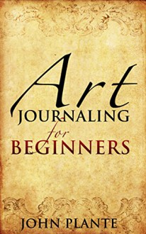 Art Journaling For Beginners: Channelling Art And Creativity To Reconnect With Your Inner Self. - John Plante