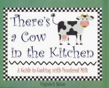 There's a Cow in the Kitchen: A Guide to Cooking with Powdered Milk - Virginia D. Nelson