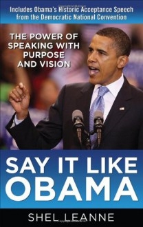 Say It Like Obama: The Power of Speaking with Purpose and Vision - Shel Leanne;Shelly Leanne