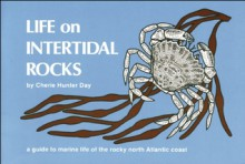 Life on Intertidal Rocks: A Guide to the Marine Life of the Rocky North Atlantic Coast - Cherie H. Day