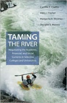 Taming the River: Negotiating the Academic, Financial, and Social Currents in Selective Colleges and Universities - Camille Z. Charles, Douglas S. Massey, Mary J. Fischer, Margarita A. Mooney