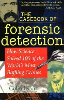 The Casebook of Forensic Detection: How Science Solved 100 of the World's Most Baffling Crimes - Colin Evans