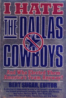 I Hate the Dallas Cowboys: And Who Elected Them America's Team Anyway? - Bert Randolph Sugar