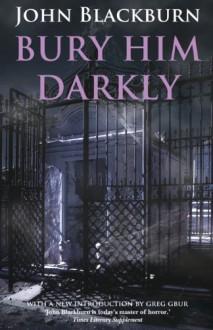 Bury Him Darkly - John Blackburn