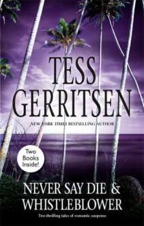 Never Say Die / Whistleblower - Tess Gerritsen