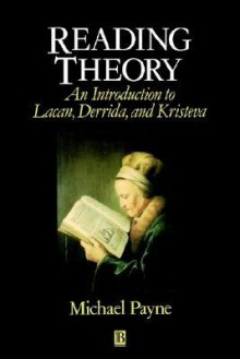 Reading Theory: An Introduction to Lacan, Derrida and Kristeva - Michael Payne