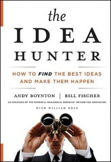 The Idea Hunter: How to Find the Best Ideas and Make them Happen - Sean Pratt, William Bole, Andy Boynton, Bill Fischer