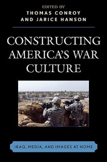 Constructing America's War Culture: Iraq, Media, and Images at Home - Thomas Conroy