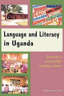Language and Literacy in Uganda. Towards a Sustainable Reading Culture - Kate Parry