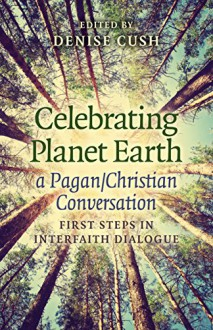 Celebrating Planet Earth, a Pagan/Christian Conversation: First Steps in Interfaith Dialogue - Denise Cush