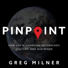 Pinpoint: How GPS Is Changing Technology, Culture, and Our Minds - Greg Milner,Eric Michael Summerer