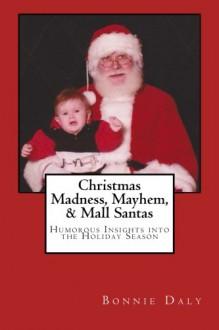 Christmas Madness, Mayhem, and Mall Santas: Humorous Insights into the Holiday Season - Bonnie Daly