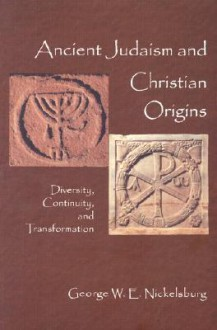 Ancient Judaism and Christian Origins: Diversity, Continuity, and Transformation - George W.E. Nickelsburg