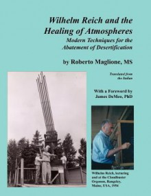 Wilhelm Reich and the Healing of Atmospheres: Modern Techniques for the Abatement of Desertification - Roberto Maglione, James DeMeo