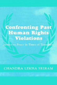 Confronting Past Human Rights Violations: Justice vs. Peace in Times of Transition - Chandra Sriram