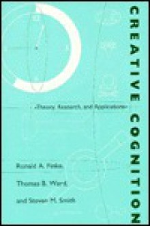 Creative Cognition: Theory, Research, and Application - Ronald A. Finke, Thomas B. Ward, Steven M. Smith
