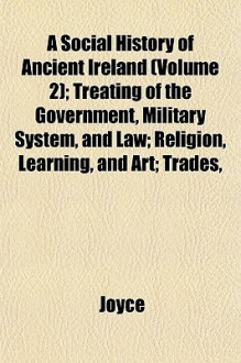 A Social History Of Ancient Ireland (Volume 2); Treating Of The Government, Military System, And Law; Religion, Learning, And Art; Trades - P.W. Joyce