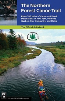 The Northern Forest Canoe Trail: Enjoy 740 Miles of Canoe and Kayak Destinations in New York, Vermont, Quebec, New Hampshire, and Maine - Northern Forest Canoe Trail