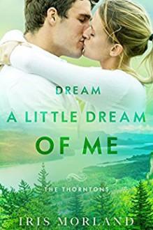Dream a Little Dream of Me (The Thorntons Book 4) - Iris Morland