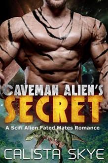 Caveman Alien's Secret: A SciFi Alien Fated Mates Romance - Calista Skye