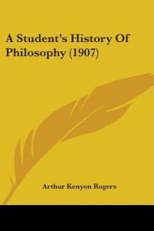 A Student's History of Philosophy (1907) - Arthur Kenyon Rogers