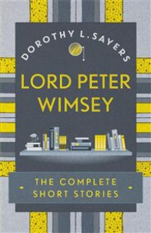 Lord Peter Wimsey: The Complete Short Stories - Dorothy L. Sayers