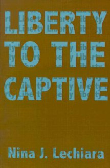 Liberty to the Captive - Nina J. Lechiara