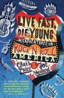 Live Fast Die Young: Misadventures in Rock'n'roll America - Chris Price, Joe Harland