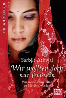 Wir wollten doch nur frei sein: Wie meine Verwandten zu Mördern wurden - Sarbjit Kaur Athwal, Isabell Lorenz