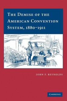 The Demise of the American Convention System, 1880 1911 - John F. Reynolds