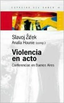 Violencia en Acto: Conferencias en Buenos Aires - Slavoj Žižek