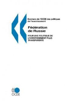 Examens de L'Ocde Des Politiques de L'Investissement Federation de Russie: Pour Une Politique de L'Investissement Plus Transparente - Publie Pa Ocde Publie Par Editions Ocde