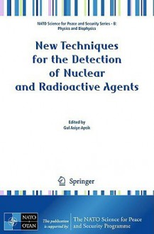 New Techniques For The Detection Of Nuclear And Radioactive Agents (Nato Science For Peace And Security Series B: Physics And Biophysics) - Gul Asiye Aycik