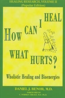 How Can I Heal What Hurts? (Healing Research, Vol. 2) - Daniel J. Benor