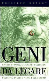 Geni da legare. Piccole stranezze e grandi ossessioni delle più eccelse menti della storia - Philippe Brenot, Gisella Toselli